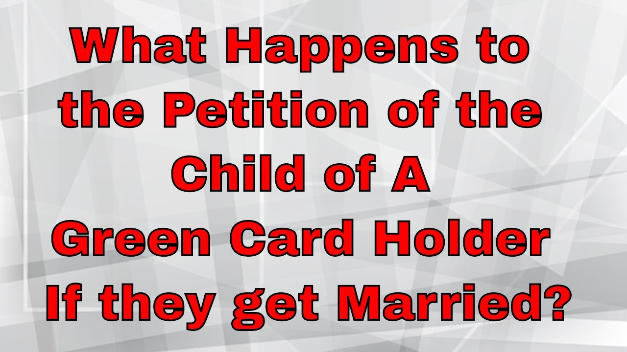What Happens to the Petition of the Child of A Green Card Holder If they  get Married?