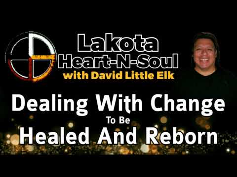 David Little Elk - Dealing With Change To Be Healed And Reborn - Lakota Heart-N-Soul