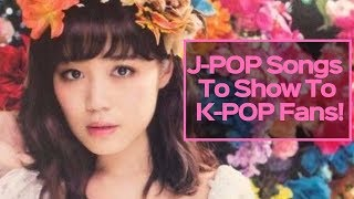 J-POP Songs To Show To K-POP Fans!