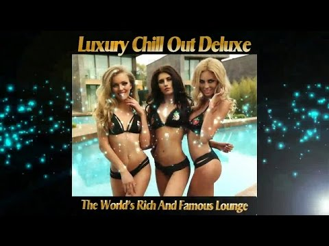 Luxury Chill Out Deluxe - The World's Rich and Famous Lounge (Continuous del Mar Mix) ▶Chill2Chill
