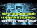 Искусственный интеллект и виртуальная реальность - расширение тематики канала