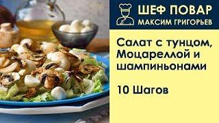 Салат с тунцом, Моцареллой и шампиньонами . Рецепт от шеф повара Максима Григорьева