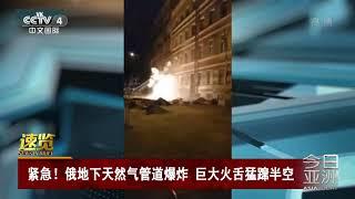 [今日亚洲]速览 紧急!俄地下天然气管道爆炸 巨大火舌猛蹿半空| CCTV中文国际