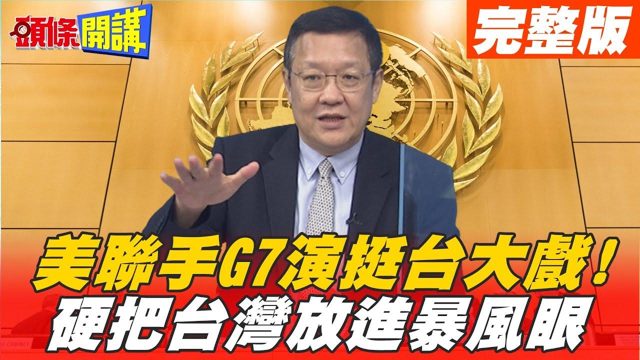 【頭條開講下集】 美國聯手G7將台灣放進颱風眼! DPP哀號內宣失敗! 綠營全出動續賣芒果干! @頭條開講   20210511