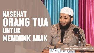 Nasehat orang tua untuk mendidik anak Ustadz DR Khalid Basalamah MA