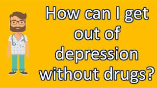 How can I get out of depression without drugs ? |Top Answers about Health