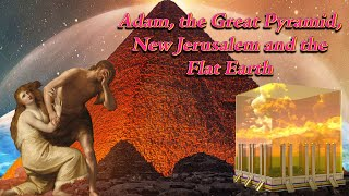Adam, the Great Pyramid, New Jerusalem and the Flat Earth