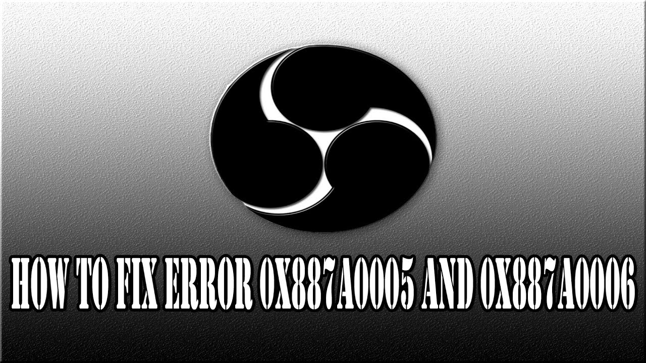 How to    fix OBS Error 0x887a0005 & 0x887a0006