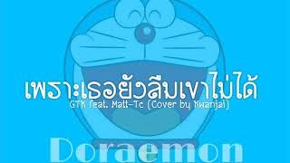 เพราะเธอยังลืมเขาไม่ได้ - GTK feat. Matt- Tc (Cover by Kwanjai) 🔝Nightcore🔝