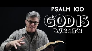 "Psalm 100 - ""GOD IS ~ we are"""