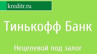 Тинькофф Банк обзор кредита «Нецелевой под залог