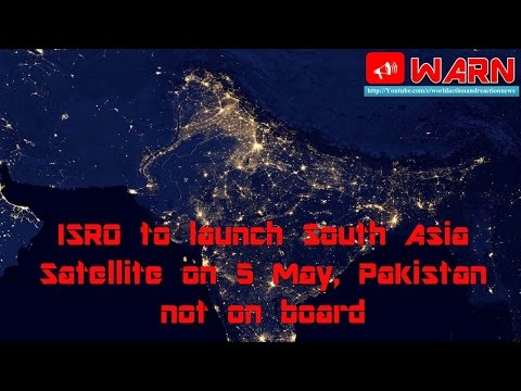 ISRO to launch South Asia Satellite on 5 May, Pakistan not on board