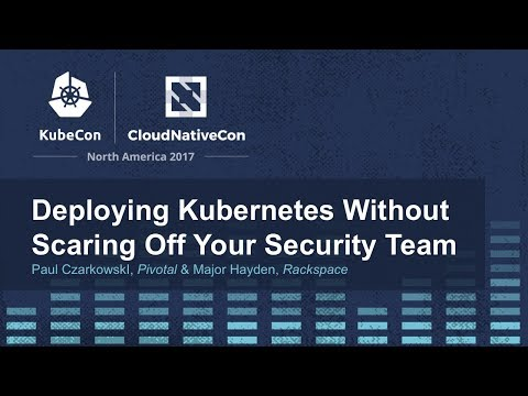 Deploying Kubernetes Without Scaring Off Your Security Team - Paul CzarkowskI & Major Hayden