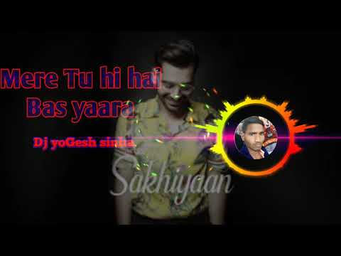 Dj YoGesh Sinha - Mere Tu Hi Hai Bas Yaara (Remix) - Sakhiyaan - Maninder Buttar - Punjabi Song 2019