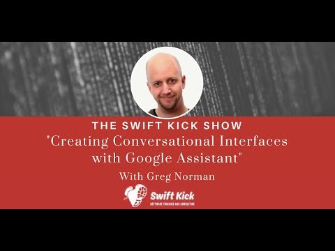 Swift Kick Show - Creating Conversational Interfaces with Google Assistant - Featuring Greg Norman