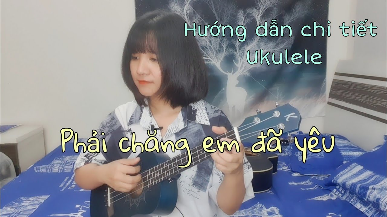 [Hướng dẫn & Cover Ukulele] PHẢI CHĂNG EM ĐÃ YÊU – Chi tiết   Juky San