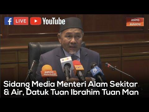 [SIDANG MEDIA] Menteri Alam Sekitar Dan Air, Datuk Tuan Ibrahim Tuan Man