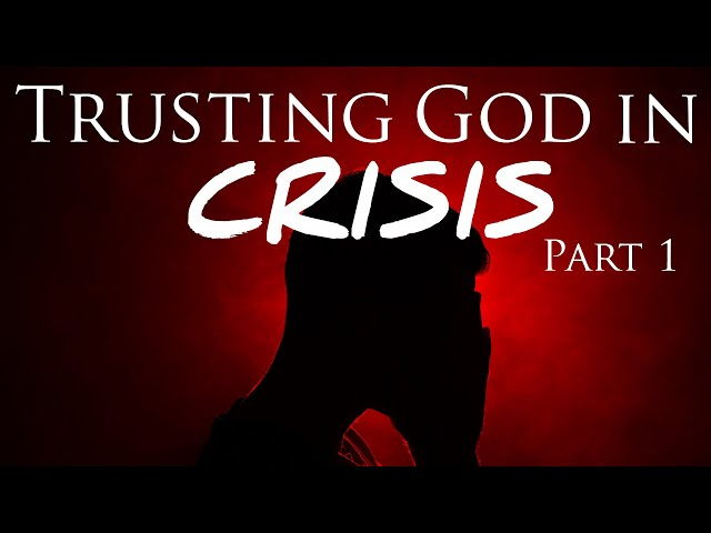 Trusting God In CRISIS - 7 Years Later: Part 1