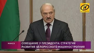 Совещание у Президента  стратегия развития белорусского машиностроения
