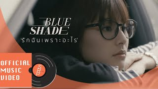 BLUE SHADE - รักฉันเพราะอะไร (Why?) [OFFICIAL MV]