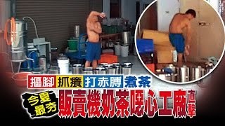【台灣壹週刊】摳腳抓癢打赤膊煮茶 今夏最夯 販賣機奶茶噁心工廠直擊