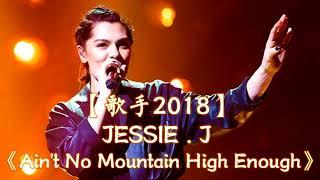 HD高清音质 【歌手2018】 JESSIE J 第10期演绎 《Ain't No Mountain High Enough》 无杂音清晰版本 【JESSIE J强势回归!】