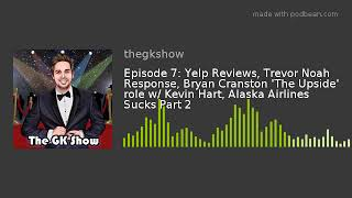 Episode 7: Yelp Reviews, Trevor Noah Response, Bryan Cranston 'The Upside' role w/ Kevin Hart, Alask