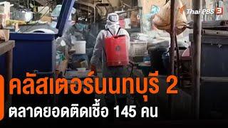คลัสเตอร์นนทบุรี 2 ตลาดยอดติดเชื้อ 145 คน (10 พ.ค. 64)