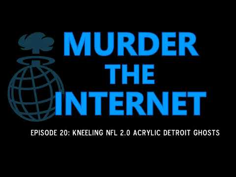 "Murder the Internet Ep020: ""Kneeling NFL 2.0 Acrylic Detroit Ghosts"""
