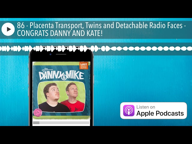 86 - Placenta Transport, Twins and Detachable Radio Faces - CONGRATS DANNY AND KATE!