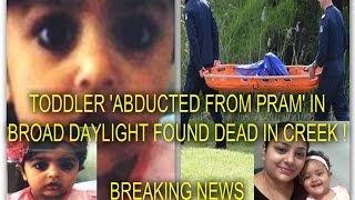 TODDLER ABDUCTED FROM PRAM IN BROAD DAYLIGHT HAS BEEN FOUND DEAD IN A CREEK !