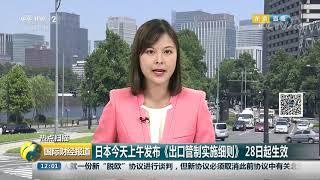 [国际财经报道]热点扫描 日本今天上午发布《出口管制实施细则》28日起生效| CCTV财经