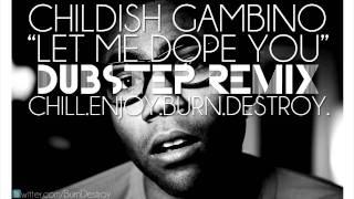 Childish Gambino - Let Me Dope You (Chill.Enjoy.Burn.Destroy. Dubstep Remix)