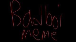 Bad Boi {Meme} COLLAB