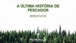 Pregação Mateus 13 47-52 -  A última história de pescador
