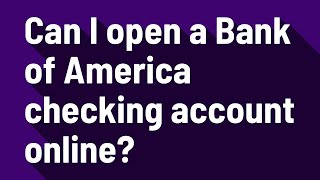 Can I open a Bank of America checking account online?
