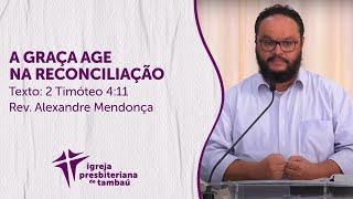 A Graça age na reconciliação - 2 Tm 4.11 - Alexandre Mendonça - IPTambaú - 25.07.2021