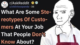 What Are Some Customer Stereotypes At Your Job? (r/AskReddit)