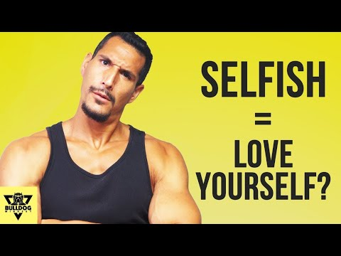 Why You Must Be Selfish And Egotistical To Actually Love Yourself And Others