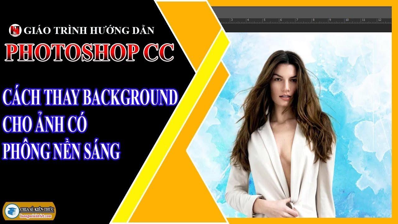 Cách Thay Background Cho Ảnh Có Phông Nền Sáng | Photoshop CC | Lương Minh Triết
