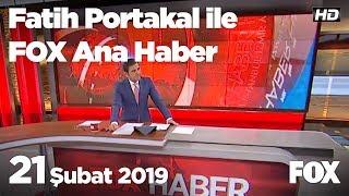 21 Şubat 2019 Fatih Portakal ile FOX Ana Haber