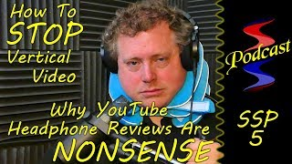 How To Stop Vertical Video and Why YouTube Headphone Reviews Are Nonsense - Sound Speeds Podcast 5