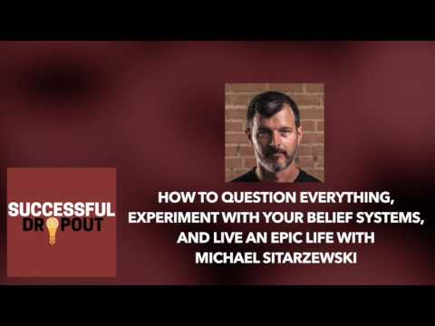 How To Question Everything And Live An Epic Life With Michael Sitarzewski