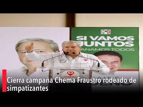 Cierra campaña Chema