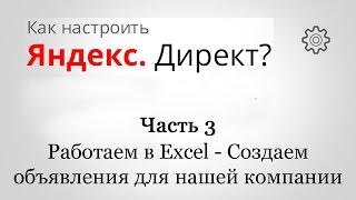 Как настроить Яндекс Директ ? - Часть 3 - Работаем в Excel , создаем объявления для нашей компании.