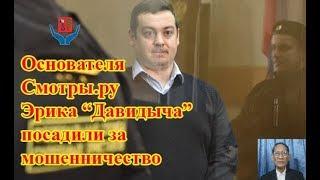Основателя Смотры.ру Эрика «Давидыча» посадили за мошенничество