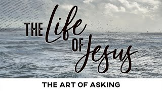 The Life of Jesus: The Art of Asking - February 14, 2021