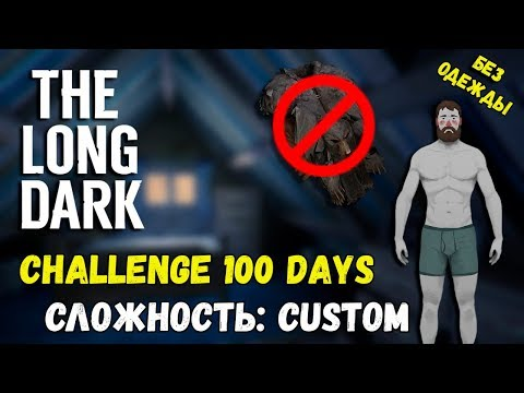БЕЗ одежды CHALLENGE 100 Days! СЛОЖНОСТЬ: CUSTOM! V.1.56 ► [THE LONG DARK]
