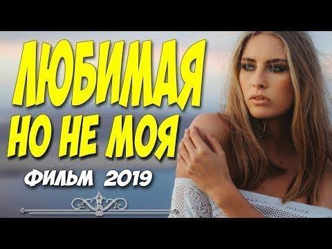 ПРЕМЬЕРА 2019 ФИЛЬМ 2019 ЛЮБИМАЯ НО НЕ МОЯ Русские мелодрамы 2019