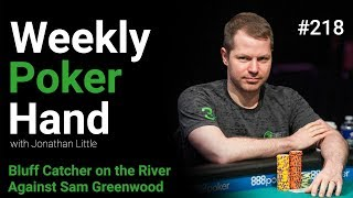 Weekly Poker Hand, Episode 218: Bluff Catcher on the River Against Sam Greenwood.